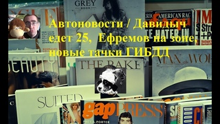 Автоновости / Давидыч едет 25,  Ефремов на зоне, новые тачки ГИБДД