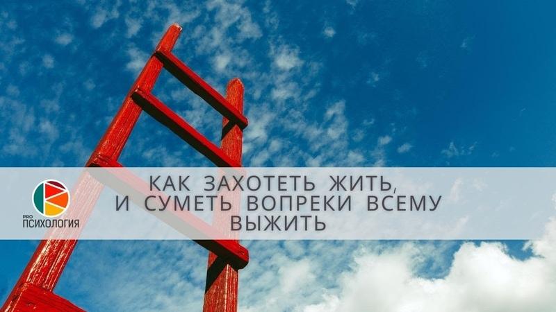 Как захотеть жить и суметь вопреки всему выжить Ковалев С В