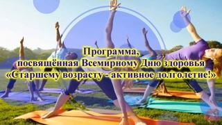 Программа, посвящённая Всемирному Дню здоровья, «Старшему возрасту - активное долголетие!»