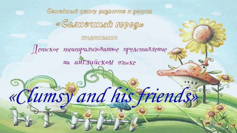 Театрализованное представление на английском языке Clumsy and his friends преподаватель Романова Е Л
