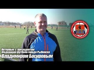 Интервью с президентом Федерации футбола г. Рыбинска Басировым Владимиром Олеговичем