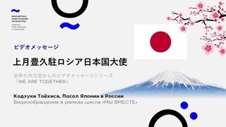 WE ARE TOGETHER. KOZUKI Toyohisa, Ambassador of Japan to Russia
