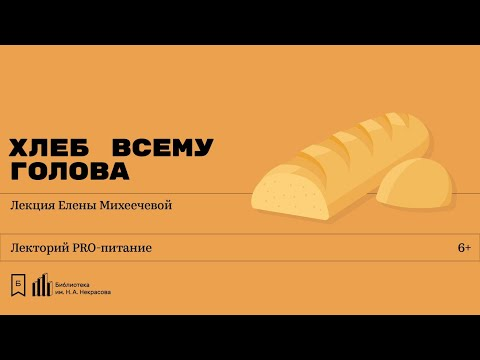 Хлеб всему голова Лекция Елены Михеечевой