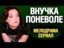 Мелодрама односерийная Внучка поневоле 2016 Мелодрамы России
