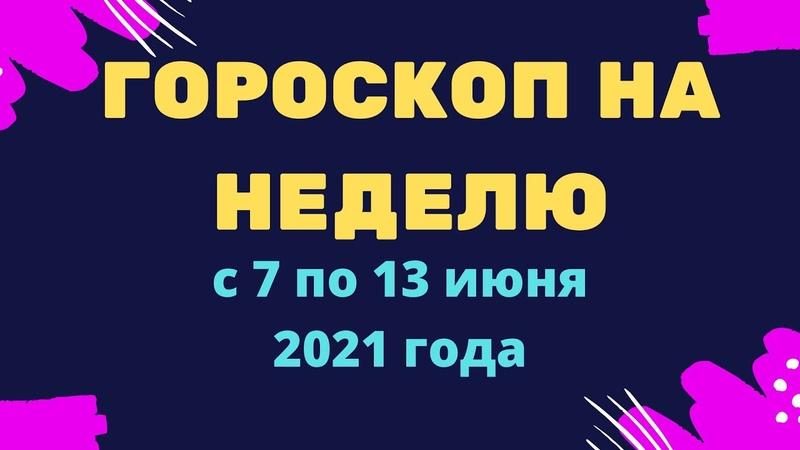 Гороскоп на неделю с 7 по 13 июня 2021 года