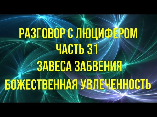 РАЗГОВОР С ЛЮЦИФЕРОМ Часть 31 Завеса забвения. Божественная Увлеченность