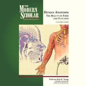 The Modern Scholar - Human Anatomy: The Beauty of Form and Function - John K. Young