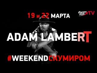#WEEKENDСКУМИРОМ - проведи выходные с Адамом Ламбертом!