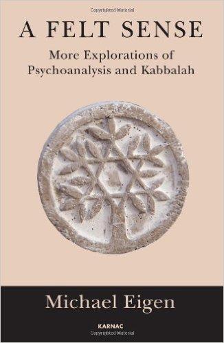 Michael Eigen-A Felt Sense More Explorations of Psychoanalysis and Kabbalah-Karnac Books 2014