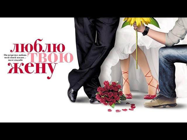 Люблю твою жену Романтическая комедия