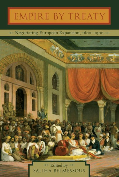 Belmessous S  ed  Empire by Treaty Negotiating European Expansion 1600-1900