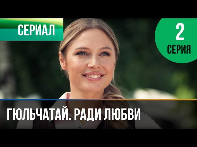 ▶️ Гюльчатай Ради любви 2 серия Мелодрама Фильмы и сериалы Русские мелодрамы