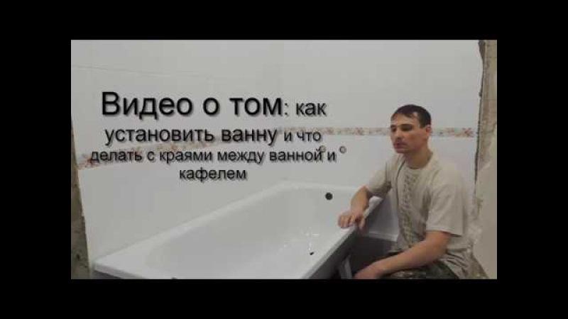 Видео о том как установить ванну и что делать с краями между ванной и кафелем