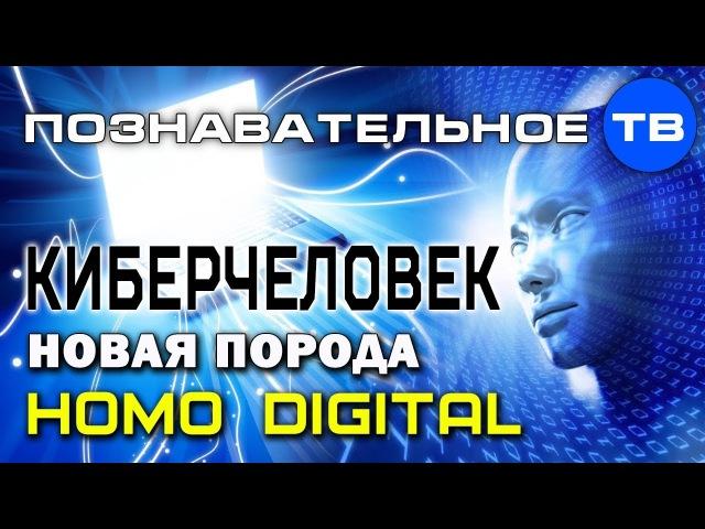 Киберчеловек Новая порода Homo Digital Познавательное ТВ Елена Гоголь
