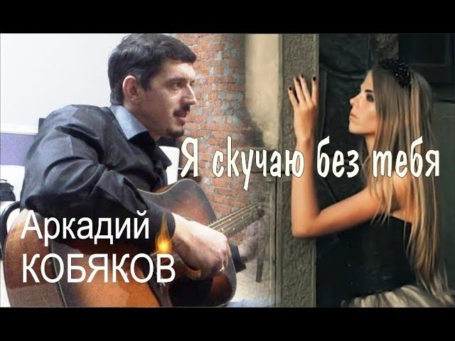 Аркадий КОБЯКОВ Я скучаю без тебя