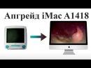 Комплексный апгрейд iMac A1418