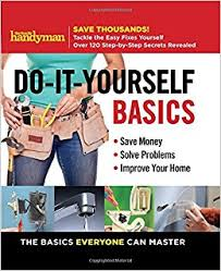 Family Handyman Do-It-Yourself Basics Save Money, Solve Problems, Improve Your Home