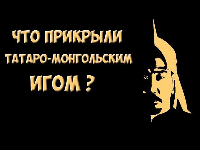 ✯ Что прикрыли татаро монгольским игом