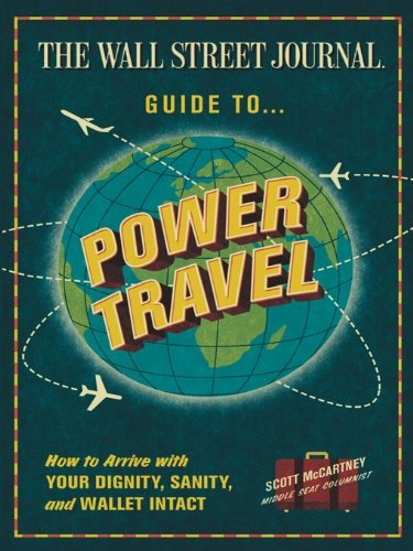 The Wall Street Journal Guide to Power Travel How to Arrive with Your Dignity, Sanity, and Wallet Intact