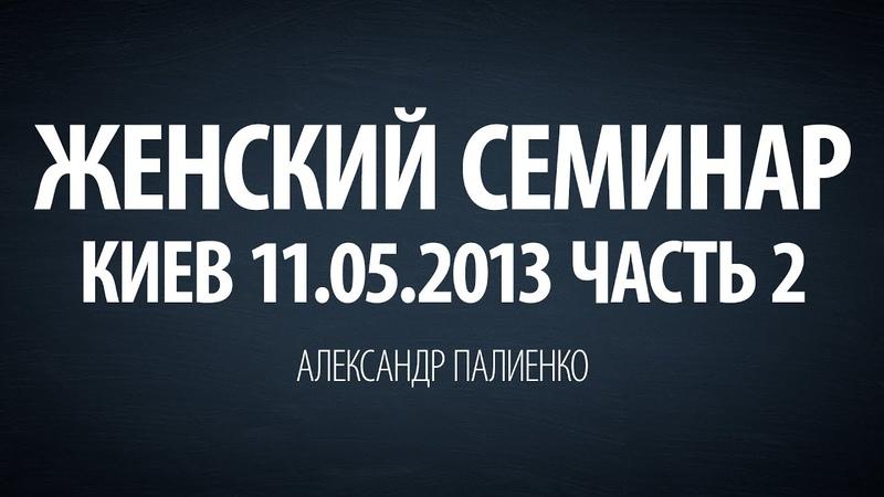 Женский семинар. Часть 2 (Киев 11.05.2013) Александр Палиенко.