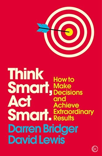 Think Smart, Act Smart How to Make Decisions and Achieve Extraordinary Results
