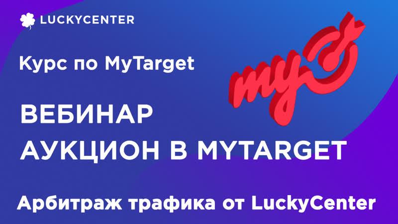 Курс по MyTarget - Аукцион в myTarget - Вебинар от представителя Mail.Ru для LuckyCenter