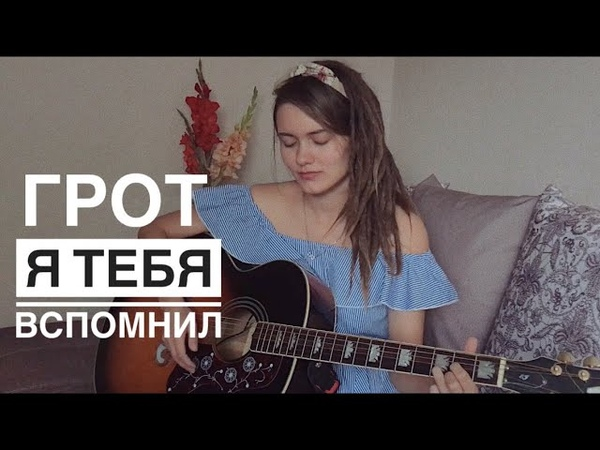 ГРОТ Я ТЕБЯ ВСПОМНИЛ кавер cover by Дивная Нина
