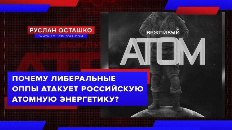 Почему либеральные оппы атакуют российскую атомную энергетику Руслан Осташко