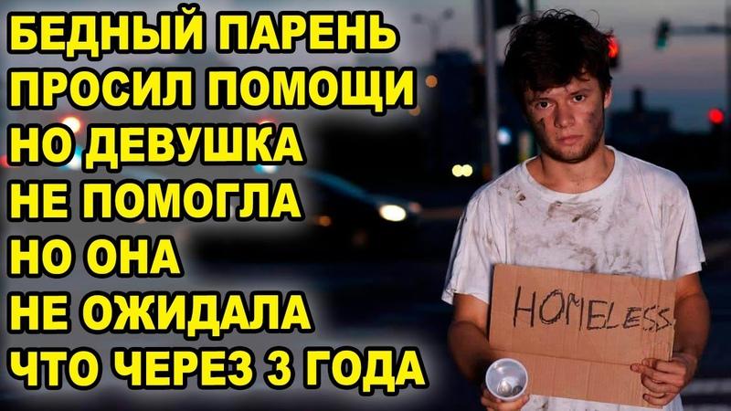 Бедный парень просил помощи но богатая девушка ему не помогла она не ожидала что через 3 года