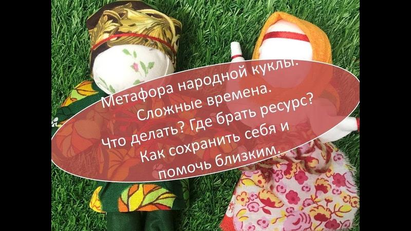 Метафора народной куклы. Сложные времена. Что делать Где брать ресурс Как сохранить себя.