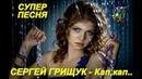 Обалденная песня Вы только послушайте Сергей Грищук - Кап, кап