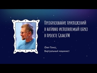 Олег Плисс - Преобразование приложений в нативно исполняемый образ в проекте GraalVM