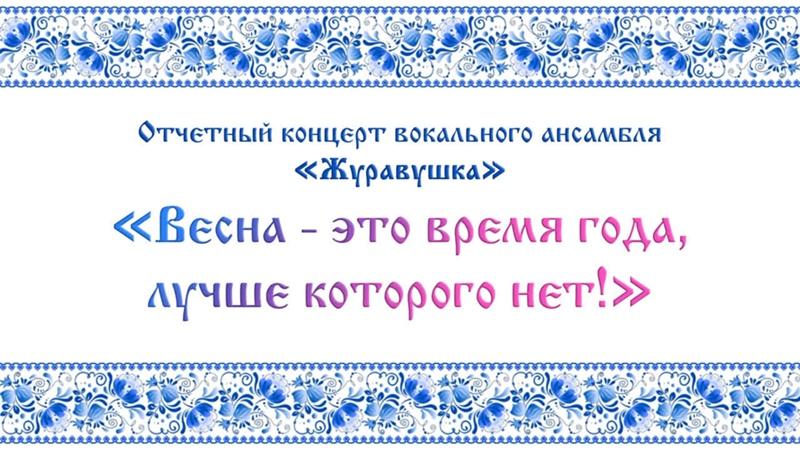 Отчетный концерт вокального ансамбля «Журавушка» «Весна - это время года, лучше которого нет!»