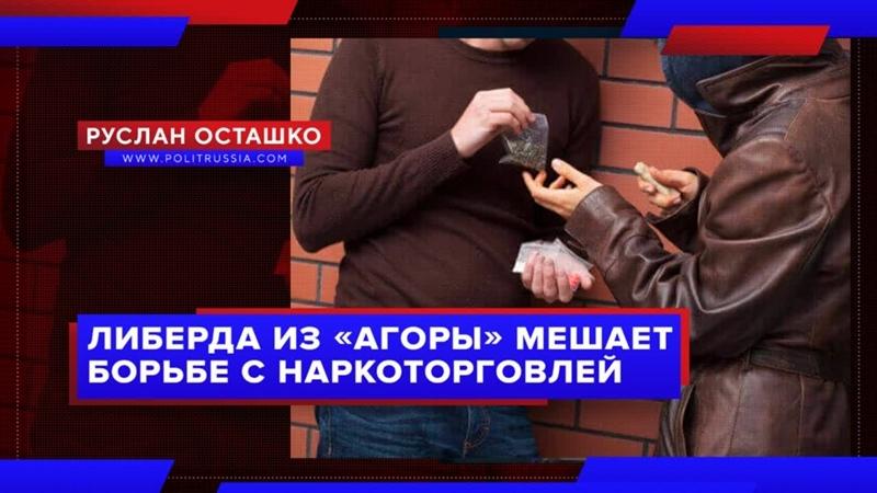 Либерда из Агоры мешает борьбе с наркоторговлей Руслан Осташко