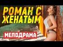 От фильма не оторвать глаз! РОМАН С ЖЕНАТЫМ Русские мелодрамы 2021