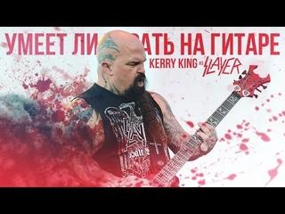 Умеет ли играть на гитаре Kerry King из группы Slayer?