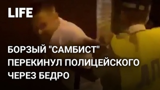 "Борзый ""самбист"" перекинул полицейского через бедро"